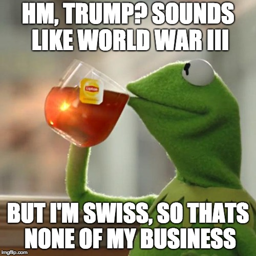 But Thats None Of My Business | HM, TRUMP? SOUNDS LIKE WORLD WAR III BUT I'M SWISS, SO THATS NONE OF MY BUSINESS | image tagged in memes,but thats none of my business,kermit the frog | made w/ Imgflip meme maker