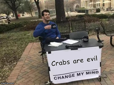 Evil Crabs | Crabs are evil | image tagged in change my mind,lol,a debate with me and my bf | made w/ Imgflip meme maker