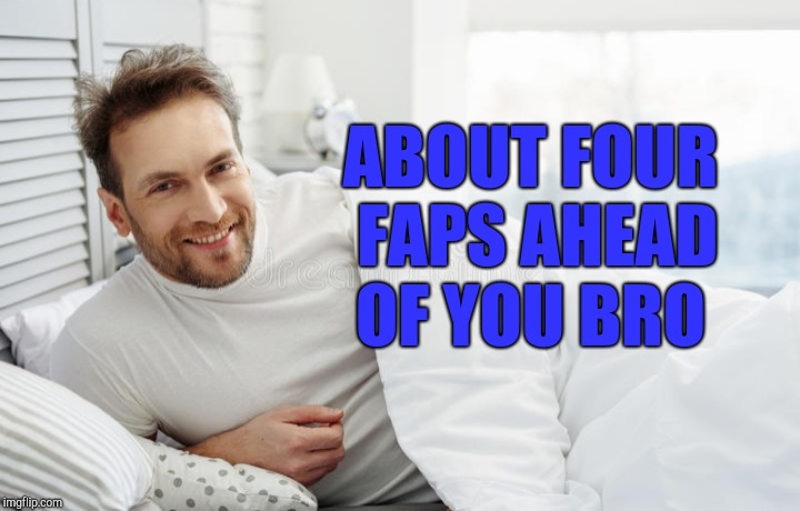 ABOUT FOUR FAPS AHEAD OF YOU BRO | made w/ Imgflip meme maker