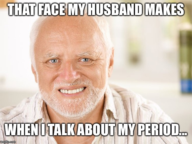 Hide the Pain Harold Has Menstrual Cramps | THAT FACE MY HUSBAND MAKES WHEN I TALK ABOUT MY PERIOD... | image tagged in hide the pain harold,funny memes,menstruation | made w/ Imgflip meme maker