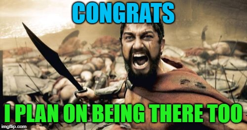 Sparta Leonidas Meme | CONGRATS I PLAN ON BEING THERE TOO | image tagged in memes,sparta leonidas | made w/ Imgflip meme maker
