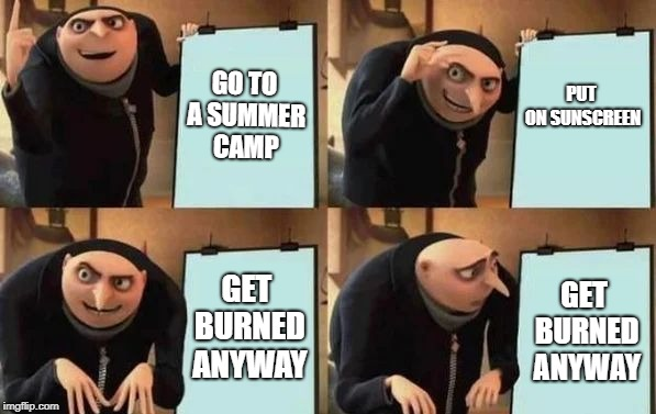 True story, unfortunately. | GO TO A SUMMER CAMP PUT ON SUNSCREEN GET BURNED ANYWAY GET BURNED ANYWAY | image tagged in gru's plan,memes,summer camp,sunscreen,burn,thisimagehasalotoftags | made w/ Imgflip meme maker