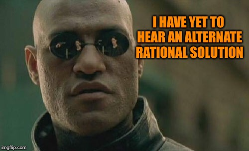 Matrix Morpheus Meme | I HAVE YET TO HEAR AN ALTERNATE RATIONAL SOLUTION | image tagged in memes,matrix morpheus | made w/ Imgflip meme maker