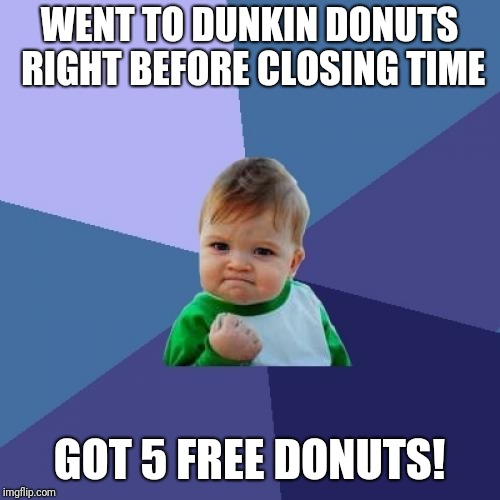Success Kid Meme | WENT TO DUNKIN DONUTS RIGHT BEFORE CLOSING TIME GOT 5 FREE DONUTS! | image tagged in memes,success kid | made w/ Imgflip meme maker