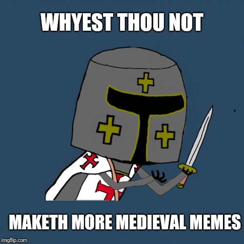 Medieval week starts today! June 20-27! An ilikepie3.14159... event! | WHYEST THOU NOT MAKETH MORE MEDIEVAL MEMES | image tagged in medieval week,y u no,knights templar,ilikepie314159265358979 | made w/ Imgflip meme maker