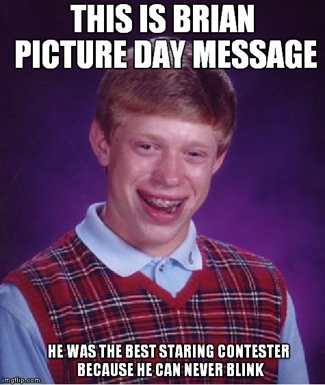 Bad Luck Brian Meme | THIS IS BRIAN PICTURE DAY MESSAGE HE WAS THE BEST STARING CONTESTER BECAUSE HE CAN NEVER BLINK | image tagged in memes,bad luck brian | made w/ Imgflip meme maker