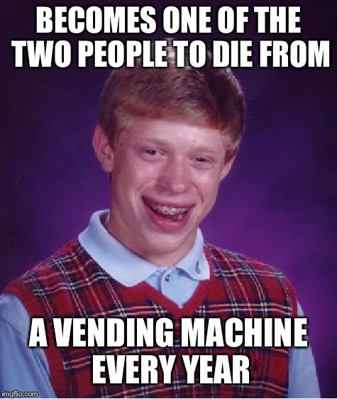 Bad Luck Brian Meme | BECOMES ONE OF THE TWO PEOPLE TO DIE FROM A VENDING MACHINE EVERY YEAR | image tagged in memes,bad luck brian | made w/ Imgflip meme maker