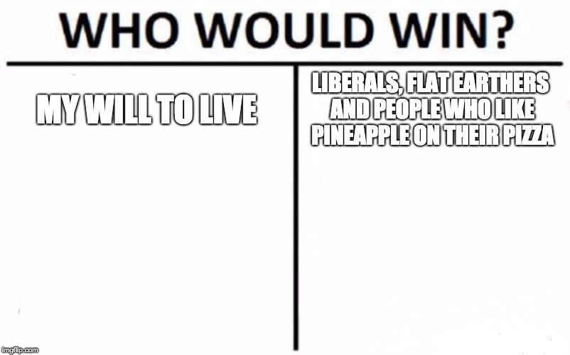 Who Would Win? Meme | MY WILL TO LIVE LIBERALS, FLAT EARTHERS AND PEOPLE WHO LIKE PINEAPPLE ON THEIR PIZZA | image tagged in memes,who would win | made w/ Imgflip meme maker