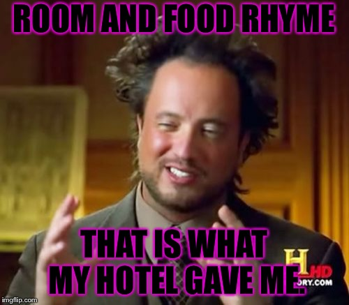 Ancient Aliens Meme | ROOM AND FOOD RHYME THAT IS WHAT MY HOTEL GAVE ME. | image tagged in memes,ancient aliens | made w/ Imgflip meme maker
