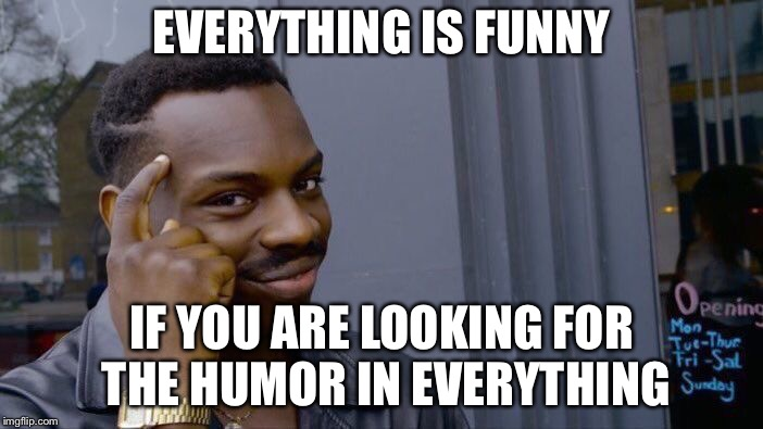 Roll Safe Think About It Meme | EVERYTHING IS FUNNY IF YOU ARE LOOKING FOR THE HUMOR IN EVERYTHING | image tagged in memes,roll safe think about it | made w/ Imgflip meme maker