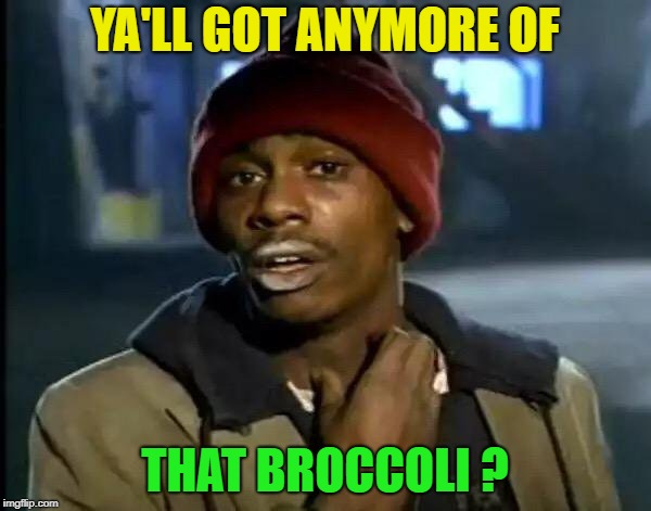 Y'all Got Any More Of That Meme | YA'LL GOT ANYMORE OF THAT BROCCOLI ? | image tagged in memes,y'all got any more of that | made w/ Imgflip meme maker