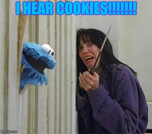Cookie Monster Shining | I HEAR COOKIES!!!!!!! | image tagged in cookie monster shining | made w/ Imgflip meme maker