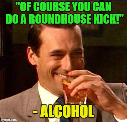 "sure buddy.....? | ""OF COURSE YOU CAN DO A ROUNDHOUSE KICK!"" - ALCOHOL 