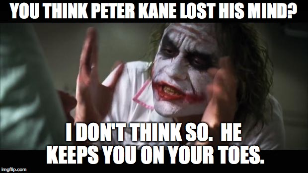 Peter Kane Keeps You On Your Toes. |  YOU THINK PETER KANE LOST HIS MIND? I DON'T THINK SO.  HE KEEPS YOU ON YOUR TOES. | image tagged in memes,and everybody loses their minds,peter kane,upper darby,you keep people on their toes,i don't think so | made w/ Imgflip meme maker
