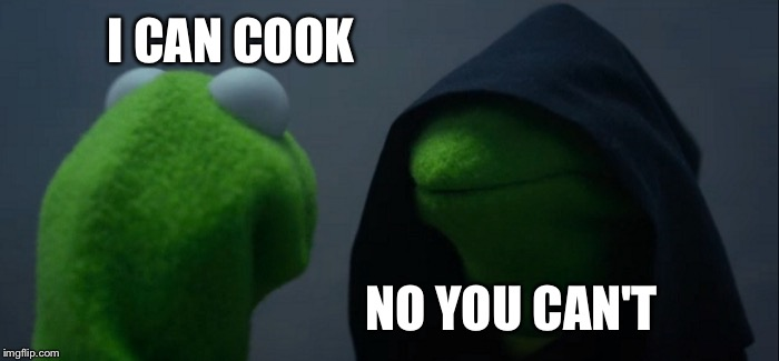 Evil Kermit Meme | I CAN COOK NO YOU CAN'T | image tagged in memes,evil kermit | made w/ Imgflip meme maker
