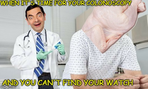 Can we get a Mr. Bean Week  | WHEN IT'S TIME FOR YOUR COLONOSCOPY AND YOU CAN'T FIND YOUR WATCH | image tagged in mr bean,mr bean week,memes,funny,proctologist | made w/ Imgflip meme maker