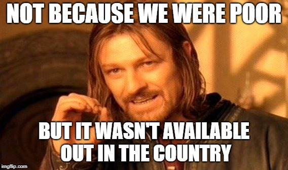 One Does Not Simply Meme | NOT BECAUSE WE WERE POOR BUT IT WASN'T AVAILABLE OUT IN THE COUNTRY | image tagged in memes,one does not simply | made w/ Imgflip meme maker