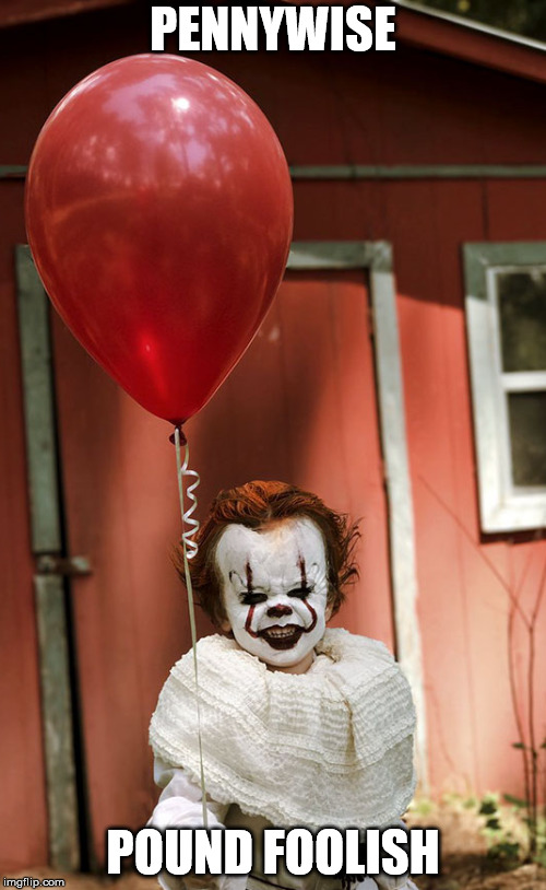 It's bad when your own memes, freak you out a little.. Evil Toddler Week..  | PENNYWISE POUND FOOLISH | image tagged in pennywise,evil toddler week,clown,it | made w/ Imgflip meme maker