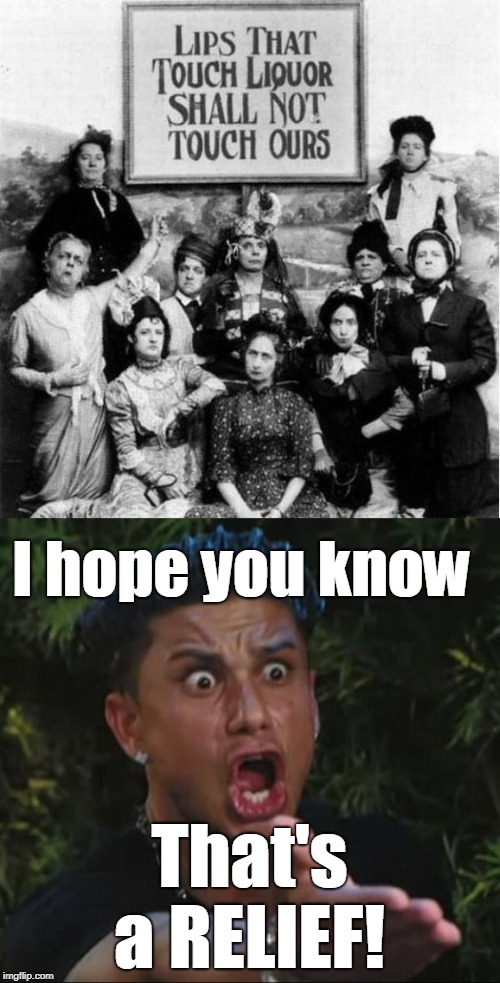 I prefer sober girls but... | I hope you know That's a RELIEF! | image tagged in dj pauly d,prohibition,alcohol,drunk girl,sober,memes | made w/ Imgflip meme maker