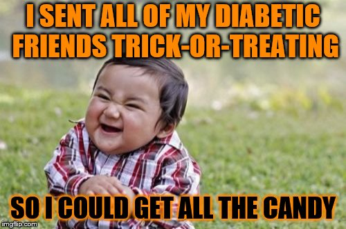 I KNOW IT'S OUT OF SEASON Evil Toddler Week June 14-21 a DomDoesMemes Event | I SENT ALL OF MY DIABETIC FRIENDS TRICK-OR-TREATING SO I COULD GET ALL THE CANDY | image tagged in memes,evil toddler,evil toddler week,halloween,funny | made w/ Imgflip meme maker