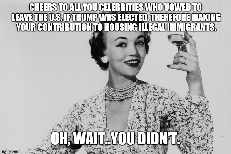 Cheers..oh, wait | CHEERS TO ALL YOU CELEBRITIES WHO VOWED TO LEAVE THE U.S. IF TRUMP WAS ELECTED, THEREFORE MAKING YOUR CONTRIBUTION TO HOUSING ILLEGAL IMMIGR | image tagged in celebrities,liberals,cheers..oh wait | made w/ Imgflip meme maker