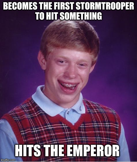 Bad Luck Brian Meme | BECOMES THE FIRST STORMTROOPER TO HIT SOMETHING HITS THE EMPEROR | image tagged in memes,bad luck brian | made w/ Imgflip meme maker