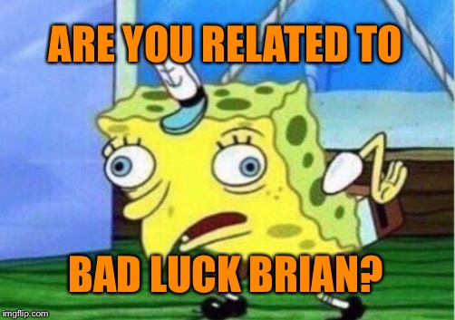 Mocking Spongebob Meme | ARE YOU RELATED TO BAD LUCK BRIAN? | image tagged in memes,mocking spongebob | made w/ Imgflip meme maker