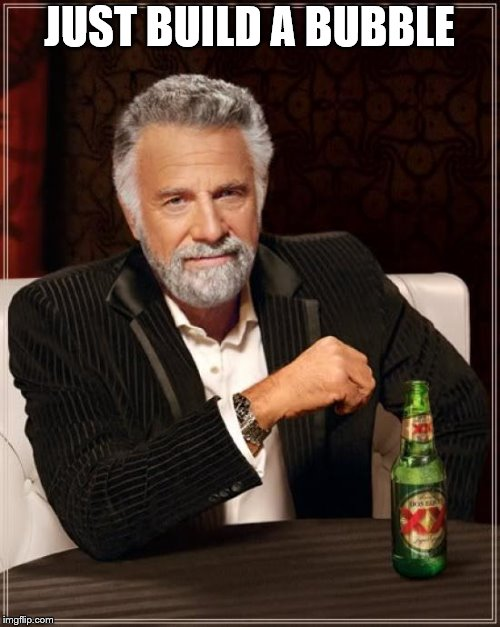 The Most Interesting Man In The World Meme | JUST BUILD A BUBBLE | image tagged in memes,the most interesting man in the world | made w/ Imgflip meme maker
