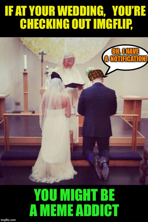 Till death do us part... hold my beer! | IF AT YOUR WEDDING,   YOU'RE CHECKING OUT IMGFLIP, YOU MIGHT BE A MEME ADDICT OH,  I HAVE A  NOTIFICATION! | image tagged in wedding,scumbag,meme addict,you might be a meme addict | made w/ Imgflip meme maker