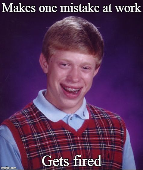 Bad Luck Brian Meme | Makes one mistake at work Gets fired | image tagged in memes,bad luck brian,work,mistake | made w/ Imgflip meme maker