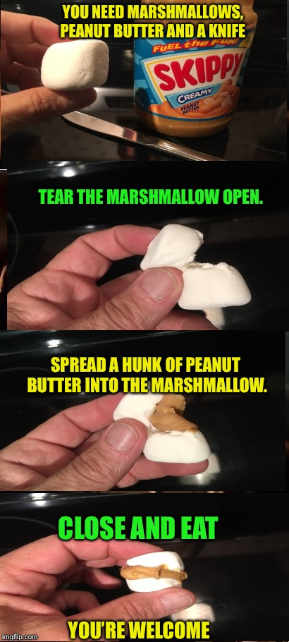 Peanut Butter Poppers, from the kitchen of chef, Ricky_out_loud! | YOU NEED MARSHMALLOWS, PEANUT BUTTER AND A KNIFE CLOSE AND EAT TEAR THE MARSHMALLOW OPEN. SPREAD A HUNK OF PEANUT BUTTER INTO THE MARSHMALLO | image tagged in memes,peanut butter poppers,snacks | made w/ Imgflip meme maker