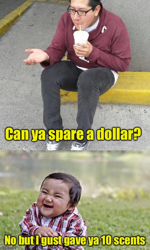 Evil Toddler Reek | Can ya spare a dollar? No but I gust gave ya 10 scents | image tagged in memes,evil toddler week,evil toddler,beggar | made w/ Imgflip meme maker