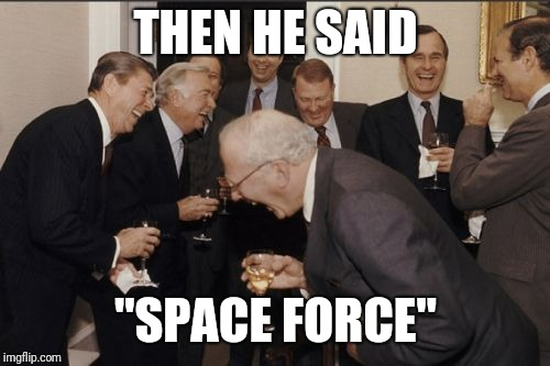 "Laughing Men In Suits Meme | THEN HE SAID ""SPACE FORCE"" 