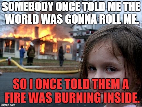 Disaster all-star | SOMEBODY ONCE TOLD ME THE WORLD WAS GONNA ROLL ME. SO I ONCE TOLD THEM A FIRE WAS BURNING INSIDE. | image tagged in memes,disaster girl week | made w/ Imgflip meme maker