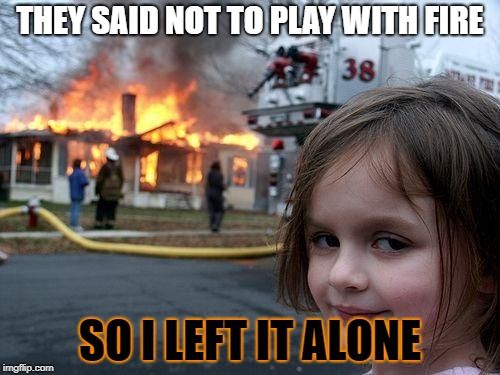 You know whT they say :) | THEY SAID NOT TO PLAY WITH FIRE SO I LEFT IT ALONE | image tagged in memes,disaster girl | made w/ Imgflip meme maker