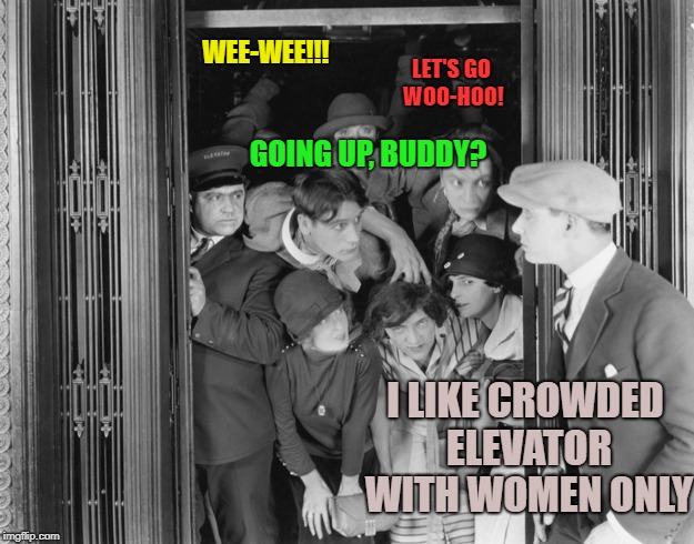 GOING UP, BUDDY? I LIKE CROWDED ELEVATOR WITH WOMEN ONLY WEE-WEE!!! LET'S GO WOO-HOO! | made w/ Imgflip meme maker
