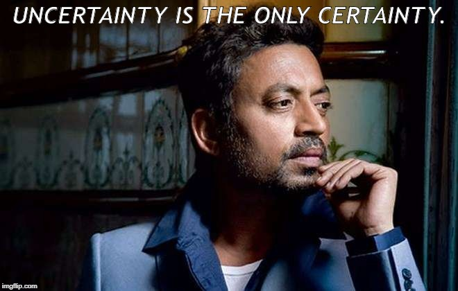 Uncertainty is the only certainty. | UNCERTAINTY IS THE ONLY CERTAINTY. | image tagged in irrfan khan,quotes,reality,uncertainty is the only certainty | made w/ Imgflip meme maker