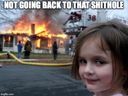 Disaster Girl Meme | NOT GOING BACK TO THAT SHITHOLE | image tagged in memes,disaster girl | made w/ Imgflip meme maker