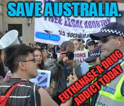 SAVE AUSTRALIA. EUTHANASE A DRUG ADDICT TODAY YARRA MAN | image tagged in socialist alternative drug addicts | made w/ Imgflip meme maker