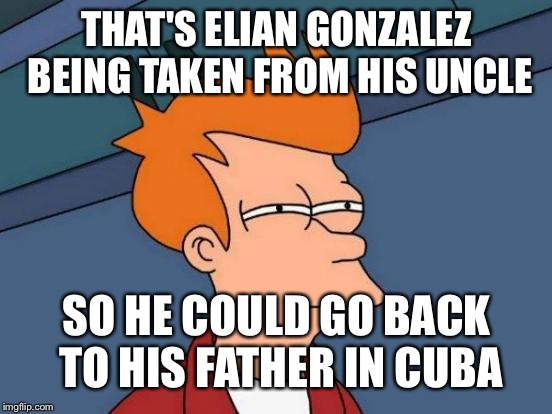 Futurama Fry Meme | THAT'S ELIAN GONZALEZ BEING TAKEN FROM HIS UNCLE SO HE COULD GO BACK TO HIS FATHER IN CUBA | image tagged in memes,futurama fry | made w/ Imgflip meme maker