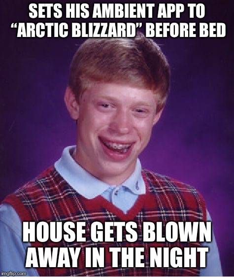 "Bad Luck Brian Meme | SETS HIS AMBIENT APP TO ""ARCTIC BLIZZARD"" BEFORE BED HOUSE GETS BLOWN AWAY IN THE NIGHT 