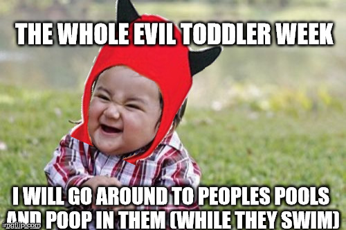 Evil Toddler Meme | THE WHOLE EVIL TODDLER WEEK I WILL GO AROUND TO PEOPLES POOLS AND POOP IN THEM (WHILE THEY SWIM) | image tagged in memes,evil toddler | made w/ Imgflip meme maker