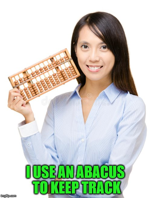 I USE AN ABACUS TO KEEP TRACK | made w/ Imgflip meme maker