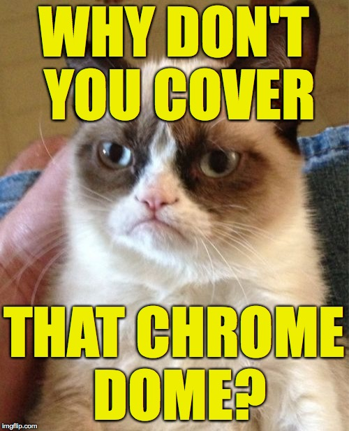 Grumpy Cat Meme | WHY DON'T YOU COVER THAT CHROME DOME? | image tagged in memes,grumpy cat | made w/ Imgflip meme maker