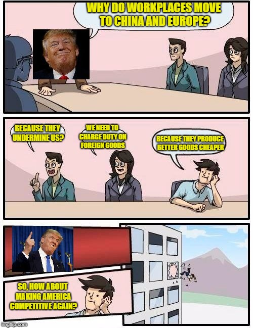 That's what Capitalism is all about... | WHY DO WORKPLACES MOVE TO CHINA AND EUROPE? SO, HOW ABOUT MAKING AMERICA COMPETITIVE AGAIN? BECAUSE THEY UNDERMINE US? WE NEED TO CHARGE DUT | image tagged in trump meeting suggestion,boardroom meeting suggestion,trump,capitalism,trade war | made w/ Imgflip meme maker
