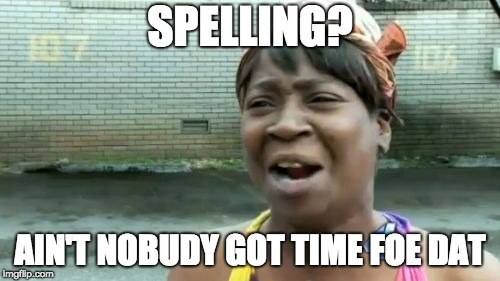 Aint Nobody Got Time For That Meme | SPELLING? AIN'T NOBUDY GOT TIME FOE DAT | image tagged in memes,aint nobody got time for that | made w/ Imgflip meme maker