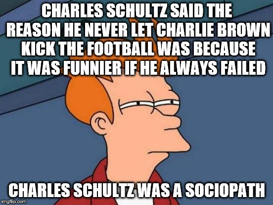 schadenfreude == humor, apparently | CHARLES SCHULTZ SAID THE REASON HE NEVER LET CHARLIE BROWN KICK THE FOOTBALL WAS BECAUSE IT WAS FUNNIER IF HE ALWAYS FAILED CHARLES SCHULTZ  | image tagged in memes,futurama fry | made w/ Imgflip meme maker