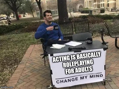 To be honest, I can't unsee that anymore | ACTING IS BASICALLY ROLEPLAYING FOR ADULTS | image tagged in change my mind,memes,acting,roleplaying | made w/ Imgflip meme maker