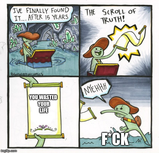 The Scroll Of Truth | YOU WASTED YOUR LIFE F*CK | image tagged in memes,the scroll of truth | made w/ Imgflip meme maker