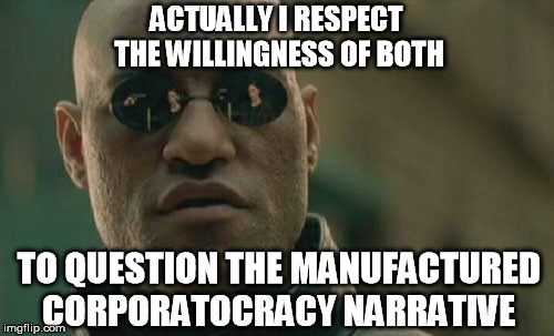 Matrix Morpheus Meme | ACTUALLY I RESPECT THE WILLINGNESS OF BOTH TO QUESTION THE MANUFACTURED CORPORATOCRACY NARRATIVE | image tagged in memes,matrix morpheus | made w/ Imgflip meme maker